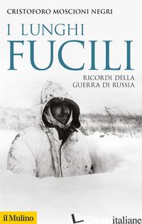 LUNGHI FUCILI. RICORDI DELLA GUERRA DI RUSSIA (I) - MOSCIONI NEGRI CRISTOFORO