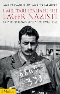 MILITARI ITALIANI NEI LAGER NAZISTI. UNA RESISTENZA SENZ'ARMI (1943-1945) (I) - AVAGLIANO MARIO; PALMIERI MARCO