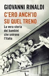 C'ERO ANCH'IO SU QUEL TRENO. LA VERA STORIA DEI BAMBINI CHE UNIRONO L'ITALIA - RINALDI GIOVANNI