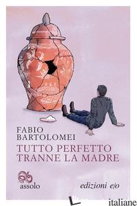 TUTTO PERFETTO TRANNE LA MADRE - BARTOLOMEI FABIO