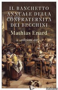 BANCHETTO ANNUALE DELLA CONFRATERNITA DEI BECCHINI (IL) - ENARD MATHIAS