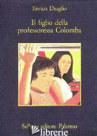 FIGLIO DELLA PROFESSORESSA COLOMBA (IL) - DEAGLIO ENRICO