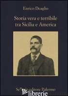 STORIA VERA E TERRIBILE TRA SICILIA E AMERICA - DEAGLIO ENRICO