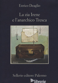ZIA IRENE E L'ANARCHICO TRESCA (LA) - DEAGLIO ENRICO