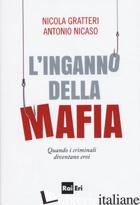 INGANNO DELLA MAFIA. QUANDO I CRIMINALI DIVENTANO EROI (L') - GRATTERI NICOLA; NICASO ANTONIO