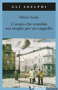 UOMO CHE SCAMBIO' SUA MOGLIE PER UN CAPPELLO (L') - SACKS OLIVER