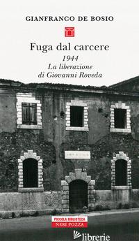 FUGA DAL CARCERE. 1944. LA LIBERAZIONE DI GIOVANNI ROVEDA - DE BOSIO GIANFRANCO