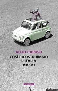 COSI' RICOSTRUIMMO L'ITALIA. 1945-1959 - CARUSO ALFIO