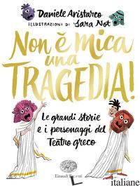 NON E' MICA UNA TRAGEDIA! LE GRANDI STORIE E I PERSONAGGI DEL TEATRO GRECO - ARISTARCO DANIELE