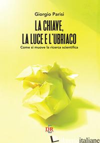 CHIAVE, LA LUCE E L'UBRIACO. COME SI MUOVE LA RICERCA SCIENTIFICA (LA) - PARISI GIORGIO