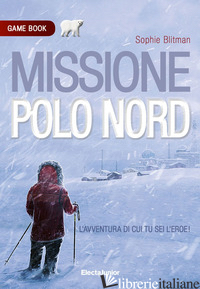 MISSIONE POLO NORD. GAME BOOK - BLITMAN SOPHIE
