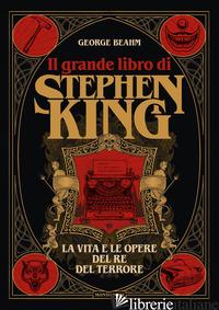 GRANDE LIBRO DI STEPHEN KING. LA VITA E LE OPERE DEL RE DEL TERRORE. EDIZ. ILLUS - BEAHM GEORGE