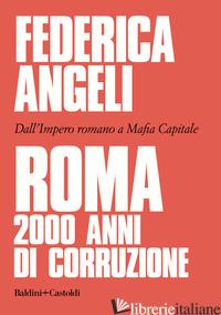 ROMA 2000 ANNI DI CORRUZIONE. DALL'IMPERO ROMANO A MAFIA CAPITALE - ANGELI FEDERICA