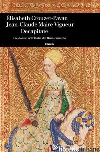 DECAPITATE. TRE DONNE NELL'ITALIA DEL RINASCIMENTO - CROUZET PAVAN ELISABETH; MAIRE VIGUEUR JEAN-CLAUDE
