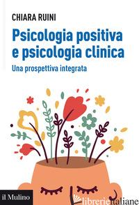 PSICOLOGIA POSITIVA E PSICOLOGIA CLINICA. UNA PROSPETTIVA INTEGRATA - RUINI CHIARA