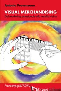VISUAL MERCHANDISING. DAL MARKETING EMOZIONALE ALLA VENDITA VISIVA - PROVENZANO ANTONIO