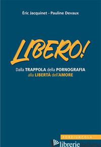 LIBERO! DALLA TRAPPOLA DELLA PORNOGRAFIA ALLA LIBERTA' DELL'AMORE - JACQUINET ERIC