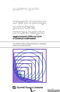 COMPENDIO DI PSICOLOGIA GIURIDICO-FORENSE, CRIMINALE E INVESTIGATIVA - GULOTTA GUGLIELMO