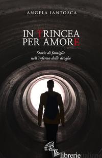 IN TRINCEA PER AMORE. STORIE DI FAMIGLIE NELL'INFERNO DELLE DROGHE - IANTOSCA ANGELA