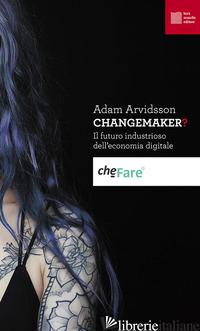 CHANGEMAKER? IL FUTURO INDUSTRIOSO DELL'ECONOMIA DIGITALE - ARVIDSSON ADAM