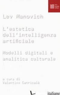 ESTETICA DELL'INTELLIGENZA ARTIFICIALE. MODELLI DIGITALI E ANALITICA CULTURALE ( - MANOVICH LEV; CATRICALA' V. (CUR.)