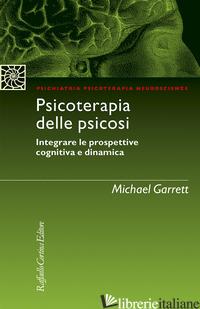 PSICOTERAPIA DELLE PSICOSI. INTEGRARE LE PROSPETTIVE COGNITIVA E DINAMICA - GARRETT MICHAEL