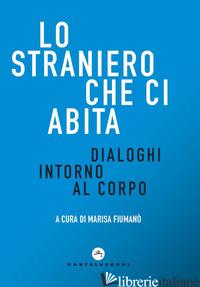 STRANIERO CHE CI ABITA. DIALOGHI INTORNO AL CORPO (LO) - FIUMANO' M. (CUR.)