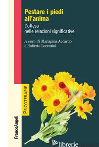 PESTARE I PIEDI ALL'ANIMA. L'OFFESA NELLE RELAZIONI SIGNIFICATIVE - LORENZINI R. (CUR.); ACCARDO M. (CUR.)