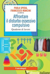 AFFRONTARE IL DISTURBO OSSESSIVO COMPULSIVO. QUADERNO DI LAVORO - MANCINI F. (CUR.); SPERA P. (CUR.)