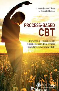 PROCESS-BASED CBT. I PROCESSI E LE COMPETENZE CLINICHE DI BASE DELLA TERAPIA COG - HAYES S. C. (CUR.); HOFMANN S. G. (CUR.)