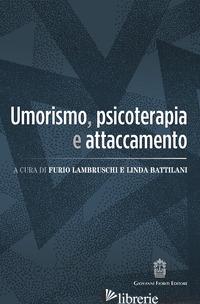 UMORISMO, PSICOTERAPIA E ATTACCAMENTO - LAMBRUSCHI FURIO; BATTILANI LINDA
