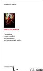 DIVENTARE ADULTI. FORMAZIONE E NUOVI MODELLI PER CONTRASTARE LA SCOMPARSA DELL'A - MARIANI A. MARINA