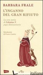 INGANNO DEL GRAN RIFIUTO. LA VERA STORIA DI CELESTINO V, PAPA DIMISSIONARIO (L') - FRALE BARBARA