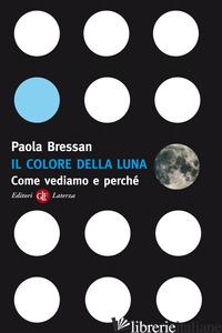 COLORE DELLA LUNA. COME VEDIAMO E PERCHE' (IL) - BRESSAN PAOLA