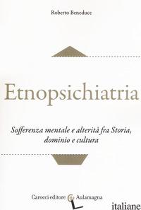 ETNOPSICHIATRIA. SOFFERENZA MENTALE E ALTERITA' FRA STORIA, DOMINIO E CULTURA - BENEDUCE ROBERTO