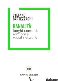 BANALITA'. LUOGHI COMUNI, SEMIOTICA, SOCIAL NETWORK - BARTEZZAGHI STEFANO