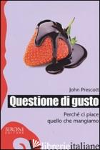 QUESTIONE DI GUSTO. PERCHE' CI PIACE QUELLO CHE MANGIAMO - PRESCOTT JOHN