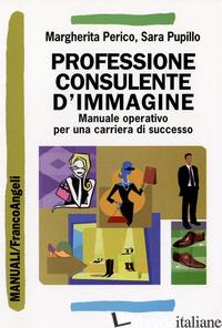 PROFESSIONE CONSULENTE D'IMMAGINE. MANUALE OPERATIVO PER UNA CARRIERA DI SUCCESS - PERICO MARGHERITA; PUPILLO SARA
