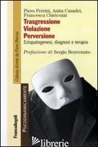 TRASGRESSIONE, VIOLAZIONE PERVERSIONE. EZIOPATOGENESI, DIAGNOSI E TERAPIA - PETRINI PIERO; CASADEI ANITA; CHIRICOZZI FRANCESCA