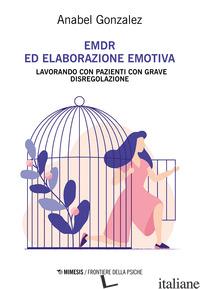 EMDR ED ELABORAZIONE EMOTIVA. LAVORANDO CON PAZIENTI CON GRAVE DISREGOLAZIONE - GONZALEZ ANABEL; BOLDRINI M. P. (CUR.)