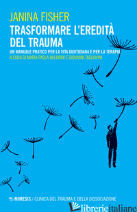 TRASFORMARE L'EREDITA' DEL TRAUMA. UN MANUALE PRATICO PER PER LA VITA QUOTIDIANA - FISHER JANINA; BOLDRINI M. P. (CUR.); TAGLIAVINI G. (CUR.)
