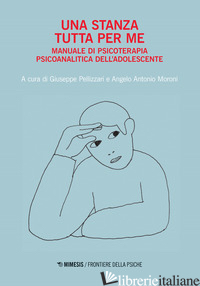 STANZA TUTTA PER ME. MANUALE DI PSICOTERAPIA PSICOANALITICA DELL'ADOLESCENTE (UN - PELLIZZARI G. (CUR.); MORONI A. A. (CUR.)