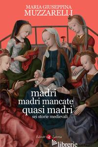 MADRI, MADRI MANCATE, QUASI MADRI. SEI STORIE MEDIEVALI - MUZZARELLI MARIA GIUSEPPINA