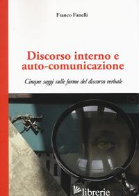 DISCORSO INTERNO E AUTO-COMUNICAZIONE. CINQUE SAGGI SULLE FORME DEL DISCORSO VER - FANELLI FRANCO