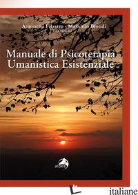 MANUALE DI PSICOTERAPIA UMANISTICA ESISTENZIALE - FILASTRO A. (CUR.); BIONDI M. (CUR.)