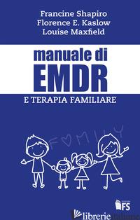 MANUALE DI EMDR E TERAPIA FAMILIARE - SHAPIRO FRANCINE; KASLOW FLORENCE W.; MAXFIELD LOUISE