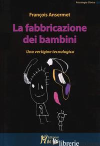FABBRICAZIONE DEI BAMBINI. UNA VERTIGINE TECNOLOGICA (LA) - ANSERMET FRANCOIS