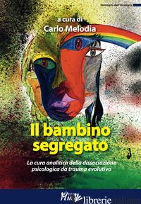 BAMBINO SEGREGATO. LA CURA ANALITICA DELLA DISSOCIAZIONE PSICOLOGICA DA TRAUMA E - MELODIA C. (CUR.)