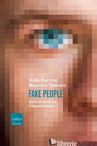 FAKE PEOPLE. STORIE DI SOCIAL BOT E BUGIARDI DIGITALI - BACHINI VIOLA; TESCONI MAURIZIO