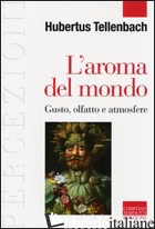 AROMA DEL MONDO. GUSTO, OLFATTO E ATMOSFERE (L') - TELLENBACH HUBERTUS